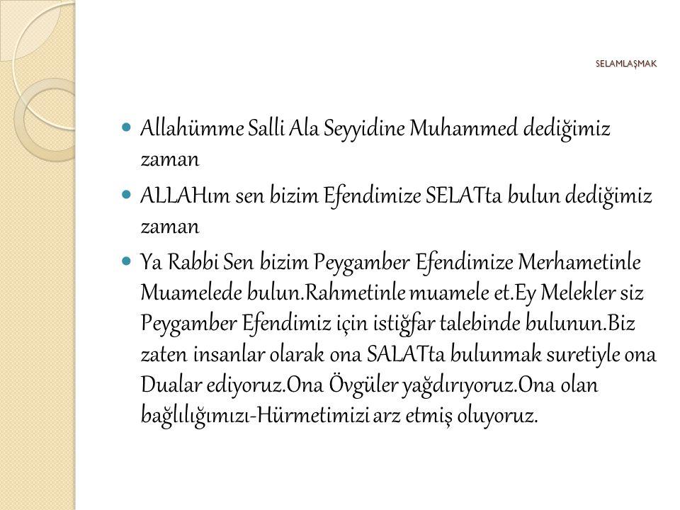 SELAMLAŞMAK Allahümme Salli Ala Seyyidine Muhammed dediğimiz zaman ALLAHım sen bizim Efendimize SELATta bulun dediğimiz zaman Ya Rabbi Sen bizim Peyga