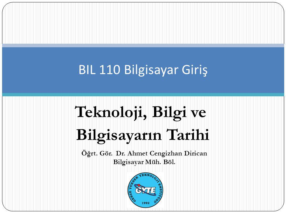 Teknoloji, Bilgi ve Bilgisayarın Tarihi BIL 110 Bilgisayar Giriş Öğrt. Gör. Dr. Ahmet Cengizhan Dirican Bilgisayar Müh. Böl.
