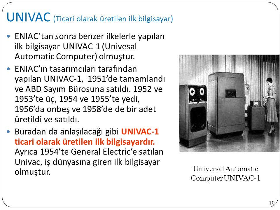 10 ENIAC'tan sonra benzer ilkelerle yapılan ilk bilgisayar UNIVAC-1 (Univesal Automatic Computer) olmuştur. ENIAC'ın tasarımcıları tarafından yapılan