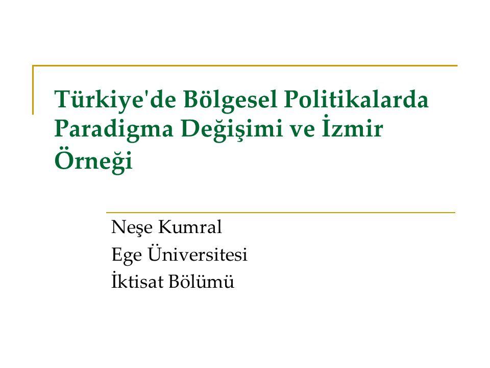 Türkiye de Bölgesel Politikalarda Paradigma Değişimi ve İzmir Örneği Neşe Kumral Ege Üniversitesi İktisat Bölümü