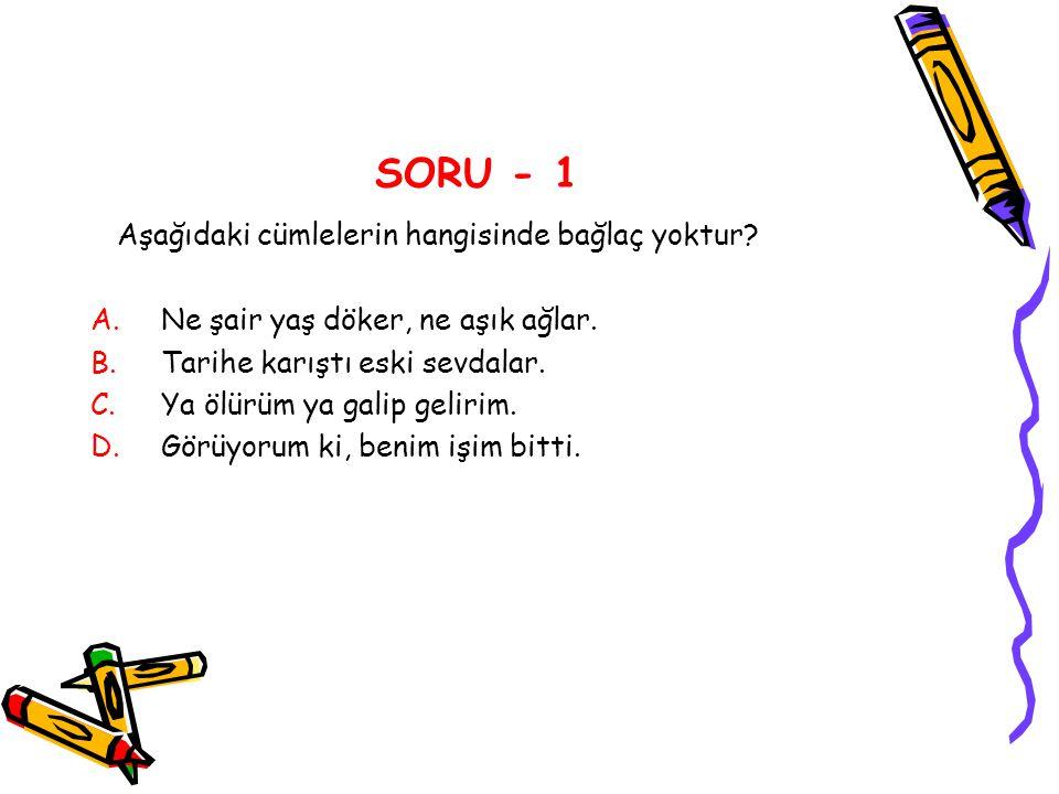 SORU - 1 Aşağıdaki cümlelerin hangisinde bağlaç yoktur? A.Ne şair yaş döker, ne aşık ağlar. B.Tarihe karıştı eski sevdalar. C.Ya ölürüm ya galip gelir
