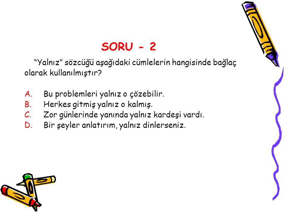 """SORU - 2 """"Yalnız"""" sözcüğü aşağıdaki cümlelerin hangisinde bağlaç olarak kullanılmıştır? A.Bu problemleri yalnız o çözebilir. B.Herkes gitmiş yalnız o"""
