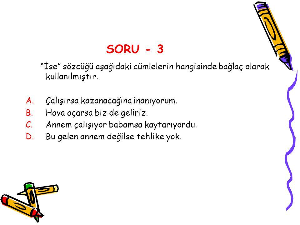 """SORU - 3 """"İse"""" sözcüğü aşağıdaki cümlelerin hangisinde bağlaç olarak kullanılmıştır. A.Çalışırsa kazanacağına inanıyorum. B.Hava açarsa biz de geliriz"""