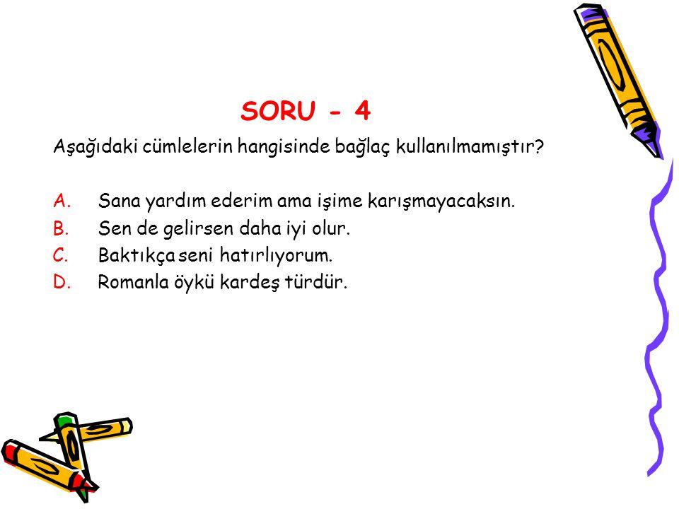 SORU - 4 Aşağıdaki cümlelerin hangisinde bağlaç kullanılmamıştır? A.Sana yardım ederim ama işime karışmayacaksın. B.Sen de gelirsen daha iyi olur. C.B