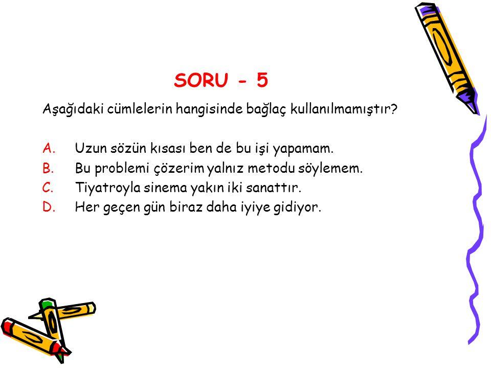 SORU - 5 Aşağıdaki cümlelerin hangisinde bağlaç kullanılmamıştır? A.Uzun sözün kısası ben de bu işi yapamam. B.Bu problemi çözerim yalnız metodu söyle