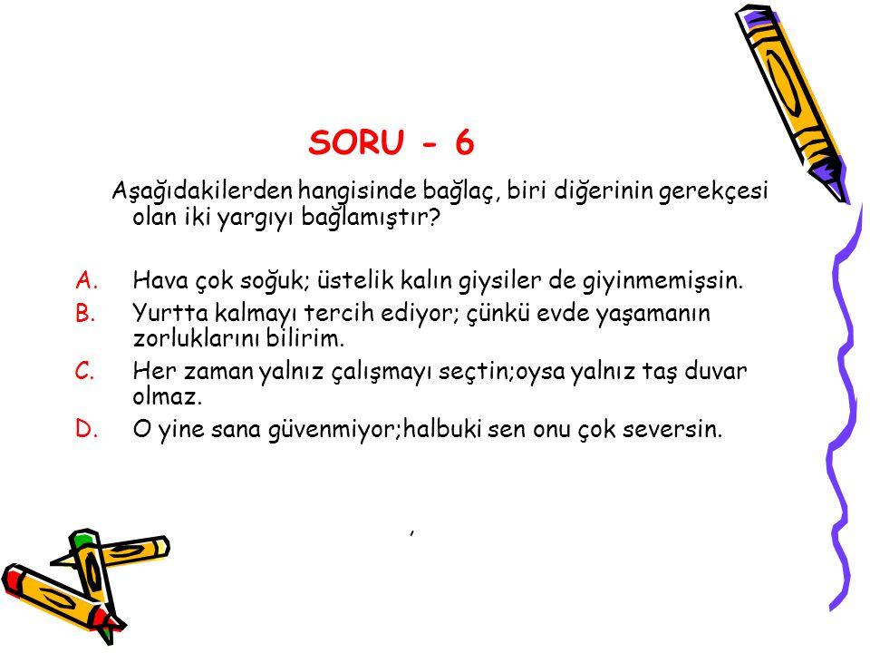 SORU - 6 Aşağıdakilerden hangisinde bağlaç, biri diğerinin gerekçesi olan iki yargıyı bağlamıştır? A.Hava çok soğuk; üstelik kalın giysiler de giyinme