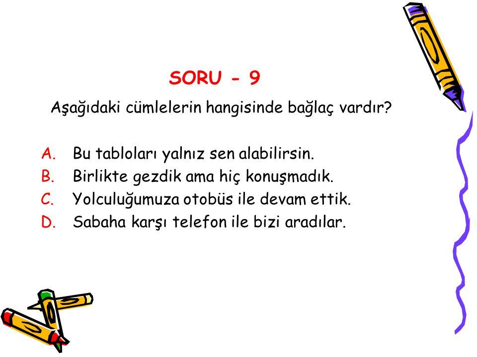 SORU - 9 Aşağıdaki cümlelerin hangisinde bağlaç vardır? A.Bu tabloları yalnız sen alabilirsin. B.Birlikte gezdik ama hiç konuşmadık. C.Yolculuğumuza o