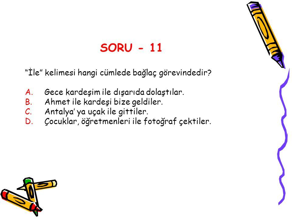 """SORU - 11 """"İle"""" kelimesi hangi cümlede bağlaç görevindedir? A.Gece kardeşim ile dışarıda dolaştılar. B.Ahmet ile kardeşi bize geldiler. C.Antalya' ya"""