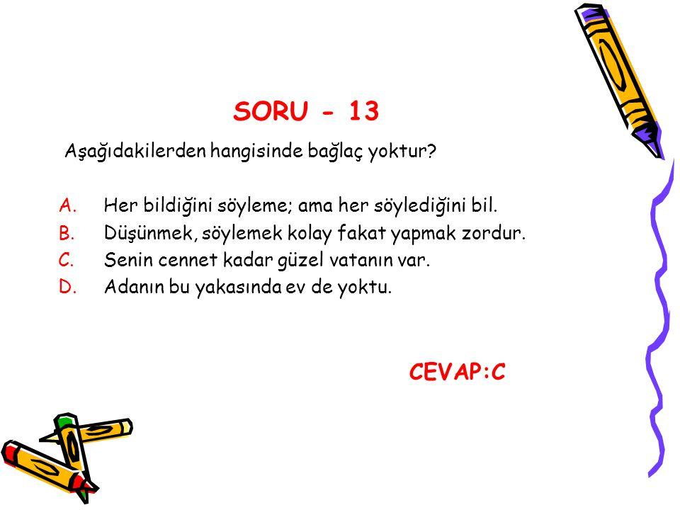 SORU - 13 Aşağıdakilerden hangisinde bağlaç yoktur? A.Her bildiğini söyleme; ama her söylediğini bil. B.Düşünmek, söylemek kolay fakat yapmak zordur.
