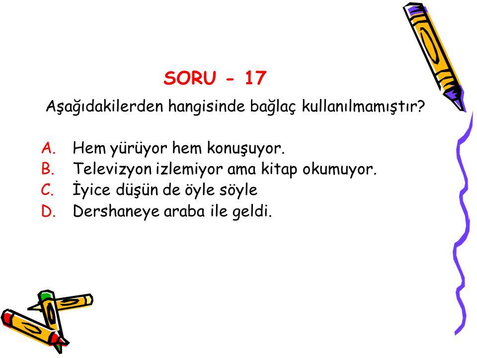 SORU - 17 Aşağıdakilerden hangisinde bağlaç kullanılmamıştır? A.Hem yürüyor hem konuşuyor. B.Televizyon izlemiyor ama kitap okumuyor. C.İyice düşün de