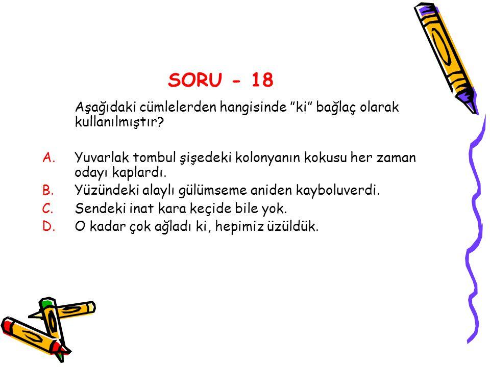 """SORU - 18 Aşağıdaki cümlelerden hangisinde """"ki"""" bağlaç olarak kullanılmıştır? A.Yuvarlak tombul şişedeki kolonyanın kokusu her zaman odayı kaplardı. B"""