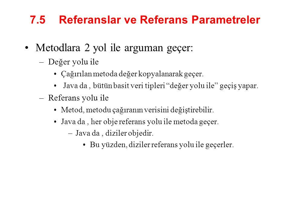 7.5 Referanslar ve Referans Parametreler Metodlara 2 yol ile arguman geçer: –Değer yolu ile Çağırılan metoda değer kopyalanarak geçer. Java da, bütün