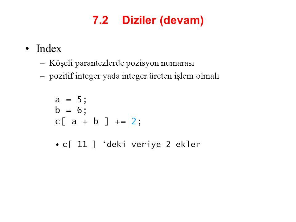 7.2 Diziler (devam) Index –Köşeli parantezlerde pozisyon numarası –pozitif integer yada integer üreten işlem olmalı a = 5; b = 6; c[ a + b ] += 2; c[