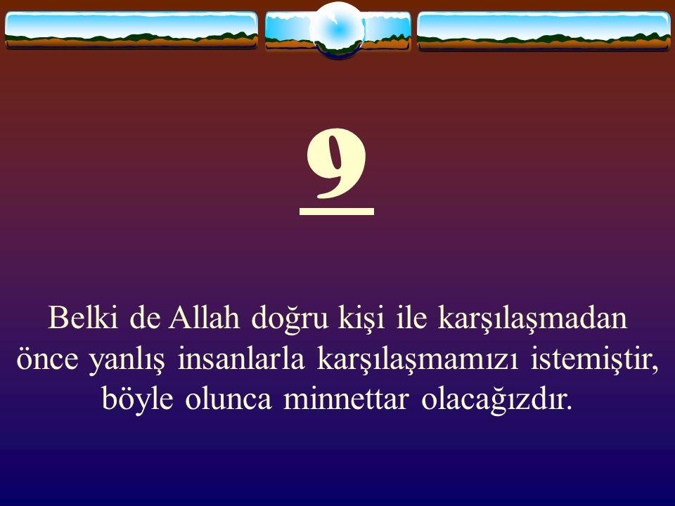 9 Belki de Allah doğru kişi ile karşılaşmadan önce yanlış insanlarla karşılaşmamızı istemiştir, böyle olunca minnettar olacağızdır.