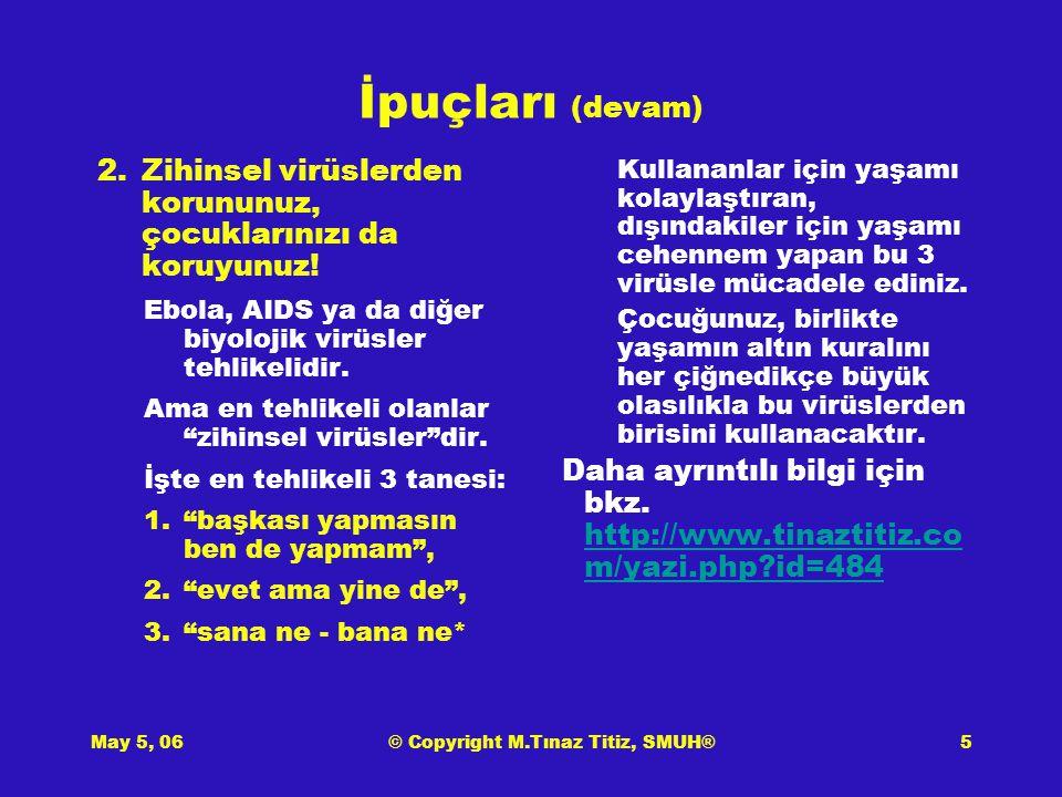 May 5, 06© Copyright M.Tınaz Titiz, SMUH®6 İpuçları (devam) 3.Atasözlerimiz imbikten geçmiş yol göstericilerdir.
