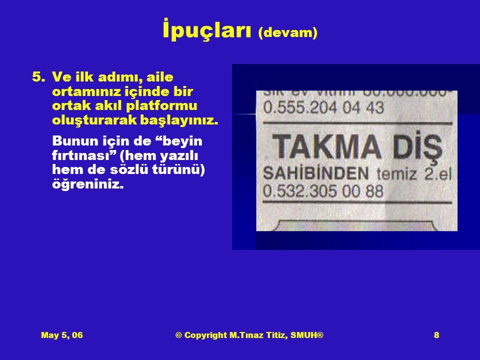 May 5, 06© Copyright M.Tınaz Titiz, SMUH®8 İpuçları (devam) 5.Ve ilk adımı, aile ortamınız içinde bir ortak akıl platformu oluşturarak başlayınız.