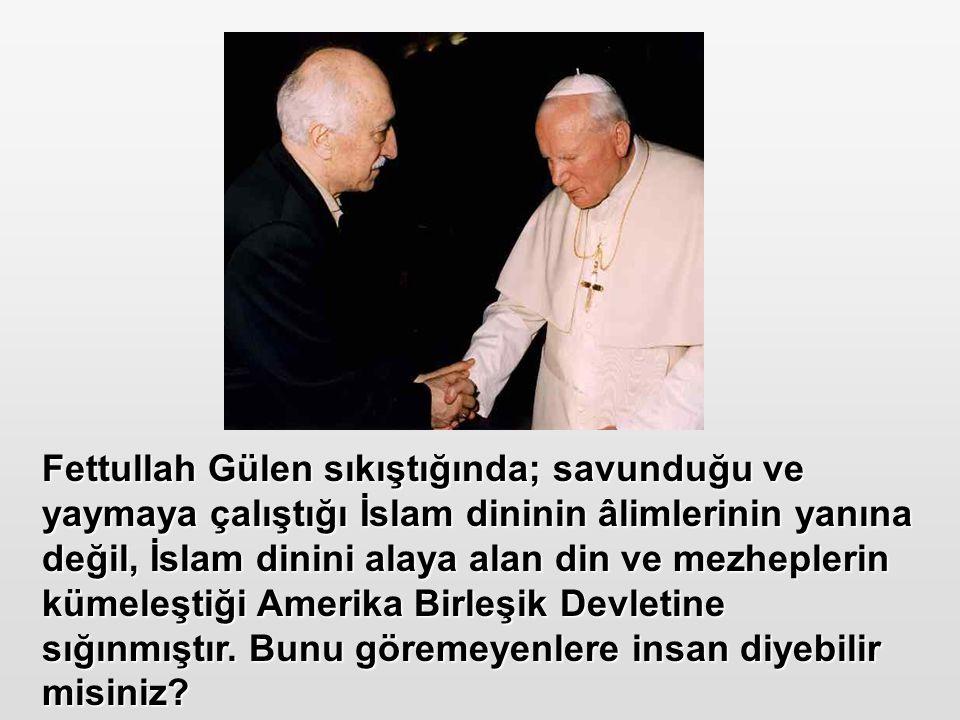 Fettullah Gülen sıkıştığında; savunduğu ve yaymaya çalıştığı İslam dininin âlimlerinin yanına değil, İslam dinini alaya alan din ve mezheplerin kümele