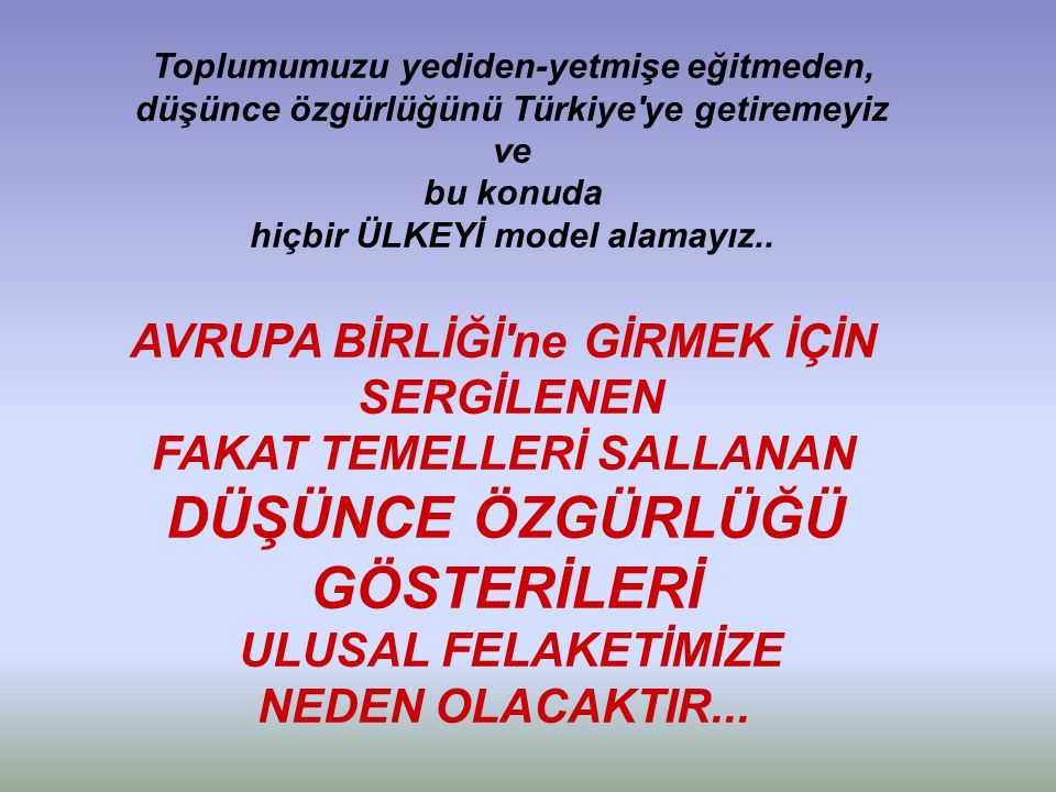 Toplumumuzu yediden-yetmişe eğitmeden, düşünce özgürlüğünü Türkiye ye getiremeyiz ve bu konuda hiçbir ÜLKEYİ model alamayız..