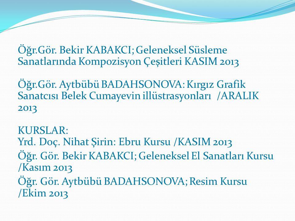 Öğr.Gör. Bekir KABAKCI; Geleneksel Süsleme Sanatlarında Kompozisyon Çeşitleri KASIM 2013 Öğr.Gör. Aytbübü BADAHSONOVA: Kırgız Grafik Sanatcısı Belek C