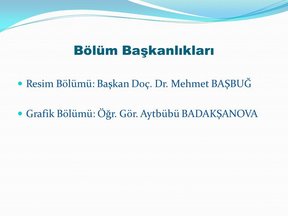 Bölüm Başkanlıkları Resim Bölümü: Başkan Doç. Dr. Mehmet BAŞBUĞ Grafik Bölümü: Öğr. Gör. Aytbübü BADAKŞANOVA