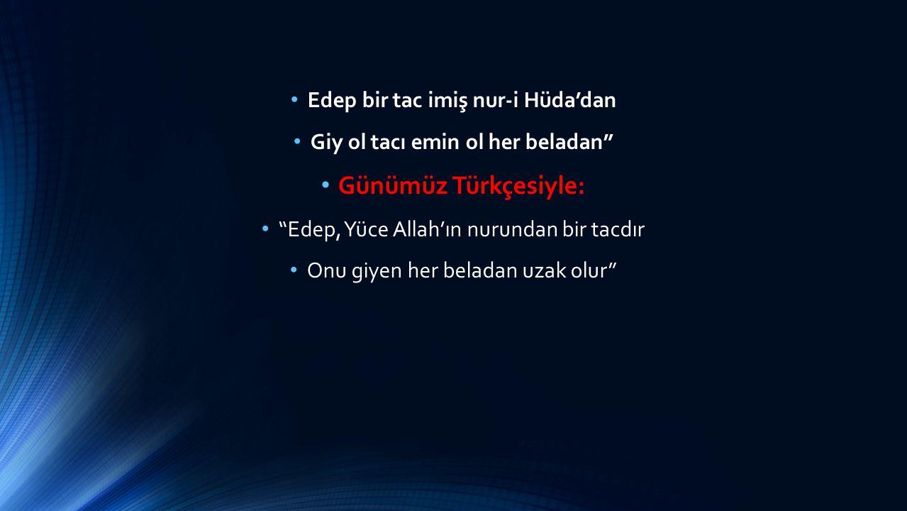 """Edep bir tac imiş nur-i Hüda'dan Giy ol tacı emin ol her beladan"""" Günümüz Türkçesiyle: """"Edep, Yüce Allah'ın nurundan bir tacdır Onu giyen her beladan"""