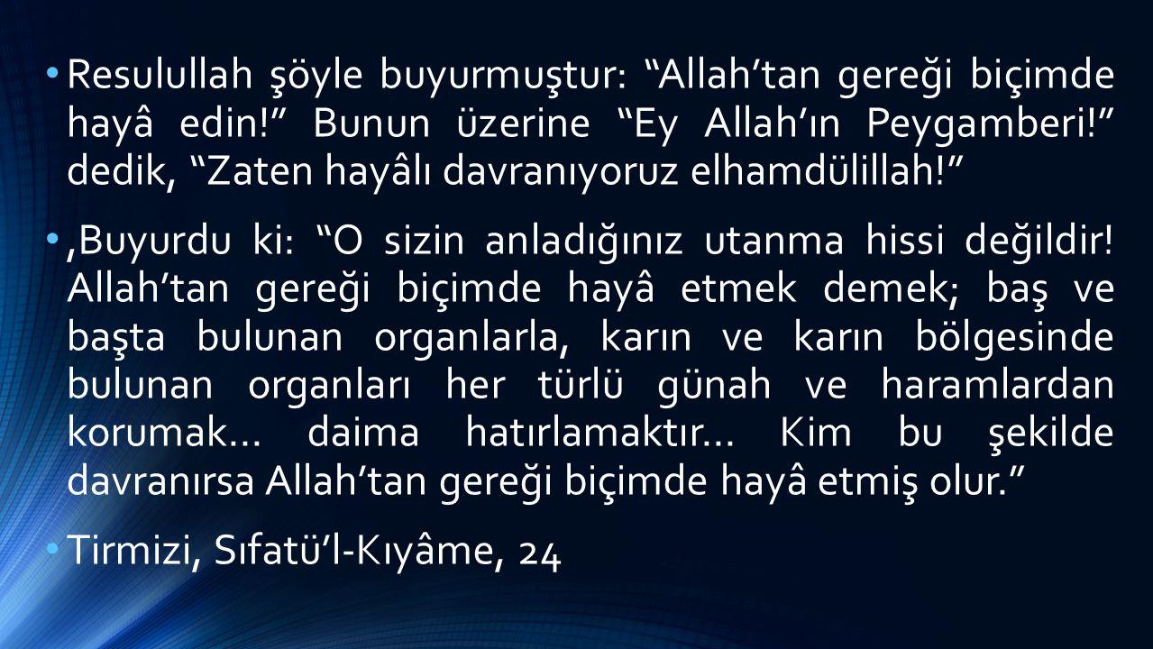 """Resulullah şöyle buyurmuştur: """"Allah'tan gereği biçimde hayâ edin!"""" Bunun üzerine """"Ey Allah'ın Peygamberi!"""" dedik, """"Zaten hayâlı davranıyoruz elhamdül"""