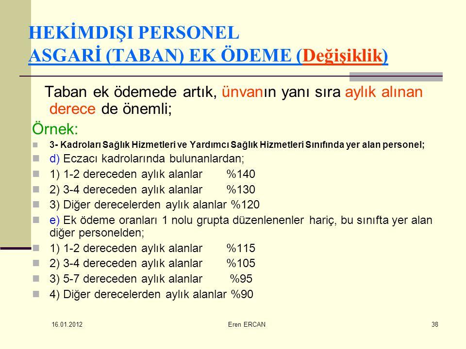 16.01.2012 Eren ERCAN38 HEKİMDIŞI PERSONEL ASGARİ (TABAN) EK ÖDEME (Değişiklik) Taban ek ödemede artık, ünvanın yanı sıra aylık alınan derece de öneml