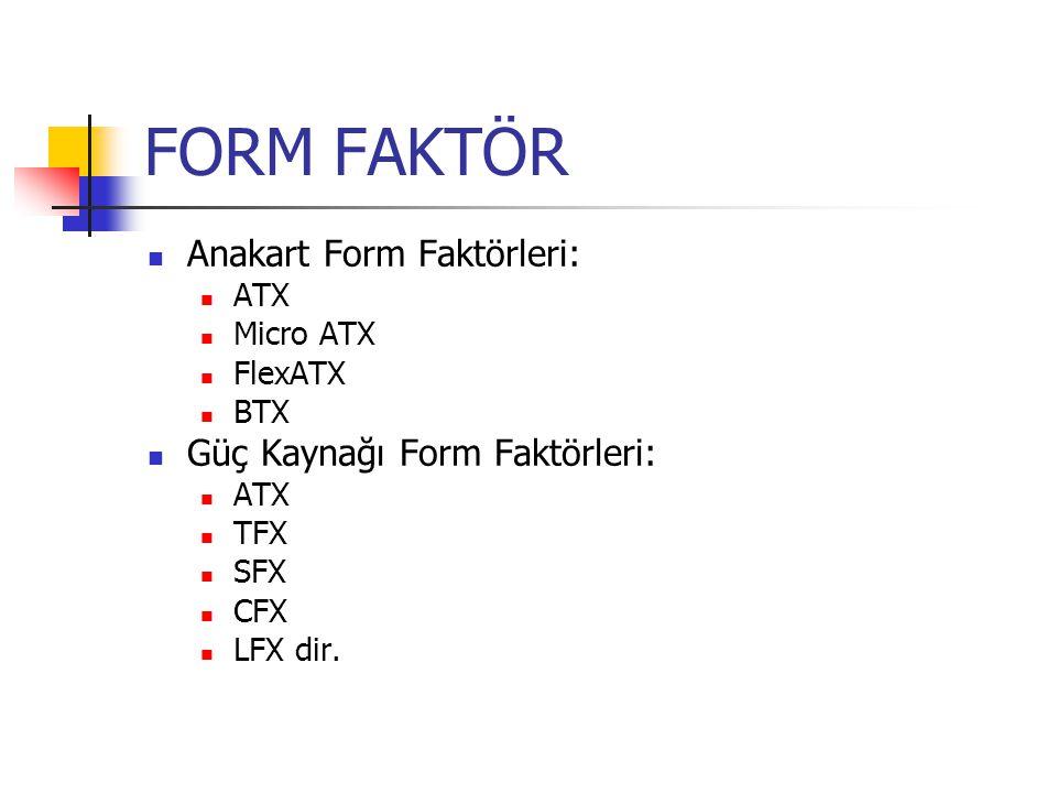 FORM FAKTÖR Anakart Form Faktörleri: ATX Micro ATX FlexATX BTX Güç Kaynağı Form Faktörleri: ATX TFX SFX CFX LFX dir.