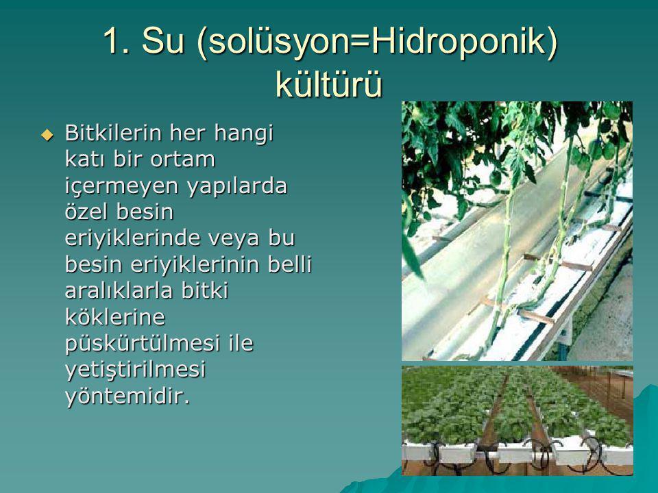 1. Su (solüsyon=Hidroponik) kültürü  Bitkilerin her hangi katı bir ortam içermeyen yapılarda özel besin eriyiklerinde veya bu besin eriyiklerinin bel