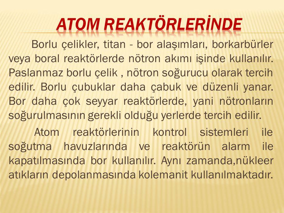 Borlu çelikler, titan - bor alaşımları, borkarbürler veya boral reaktörlerde nötron akımı işinde kullanılır.