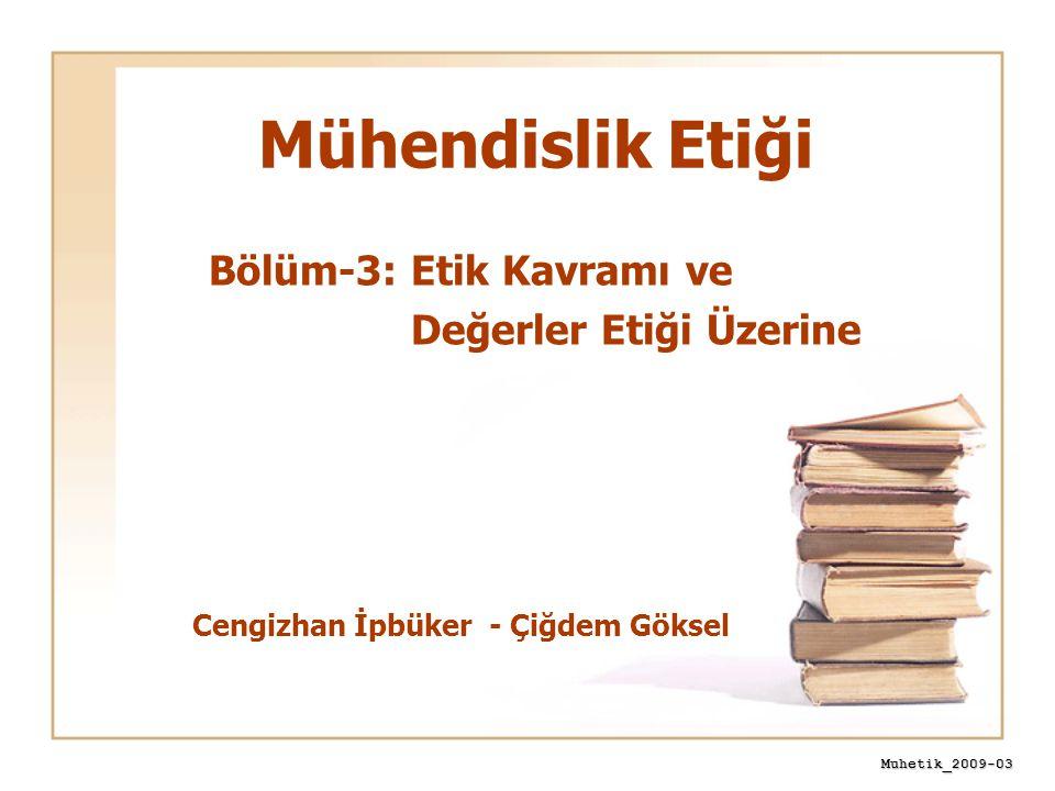 Muhetik_2009-03 Mühendislik Etiği Cengizhan İpbüker - Çiğdem Göksel Bölüm-3: Etik Kavramı ve Değerler Etiği Üzerine