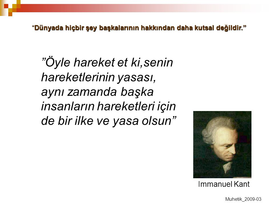 """Immanuel Kant """"Öyle hareket et ki,senin hareketlerinin yasası, aynı zamanda başka insanların hareketleri için de bir ilke ve yasa olsun"""" """"Dünyada hiçb"""