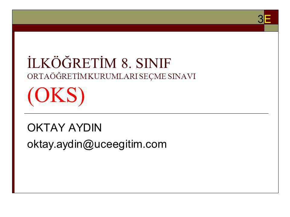 İLKÖĞRETİM 8. SINIF ORTAÖĞRETİM KURUMLARI SEÇME SINAVI (OKS) OKTAY AYDIN oktay.aydin@uceegitim.com 3E3E