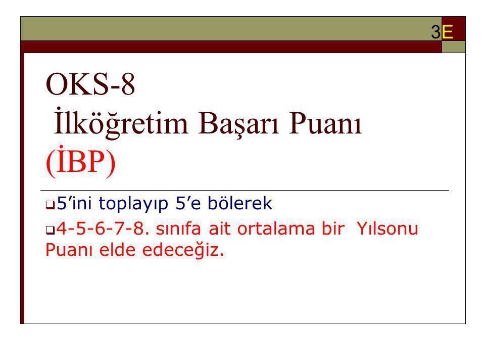 OKS-8 İlköğretim Başarı Puanı (İBP)  5'ini toplayıp 5'e bölerek  4-5-6-7-8. sınıfa ait ortalama bir Yılsonu Puanı elde edeceğiz. 3E3E