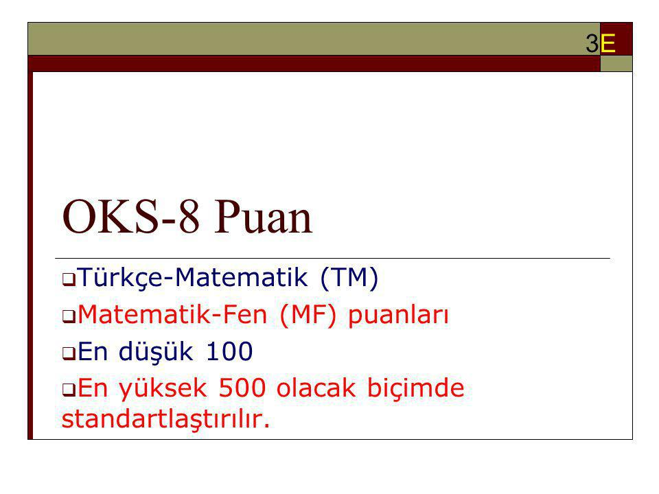 OKS-8 Puan  Türkçe-Matematik (TM)  Matematik-Fen (MF) puanları  En düşük 100  En yüksek 500 olacak biçimde standartlaştırılır. 3E3E