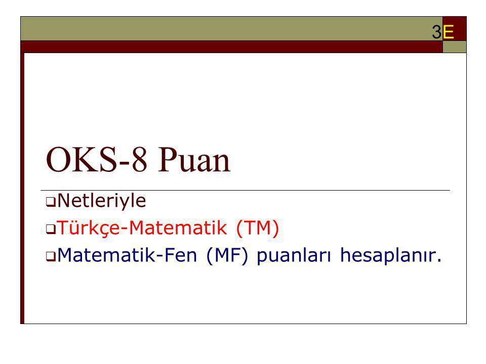 OKS-8 Puan  Netleriyle  Türkçe-Matematik (TM)  Matematik-Fen (MF) puanları hesaplanır. 3E3E