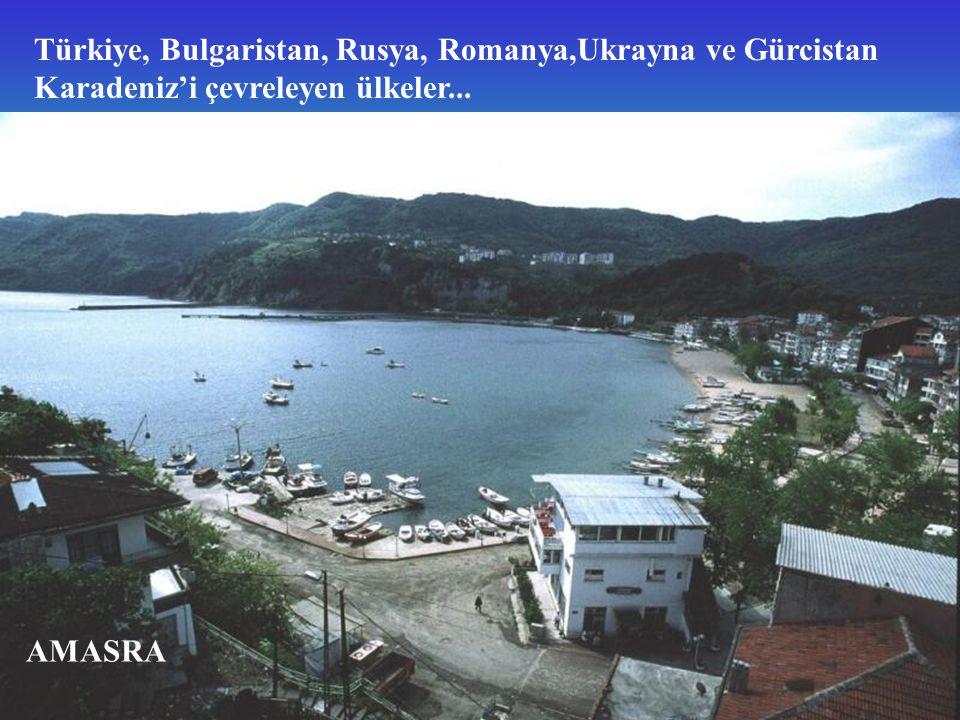 Türkiye, Bulgaristan, Rusya, Romanya,Ukrayna ve Gürcistan Karadeniz'i çevreleyen ülkeler... AMASRA