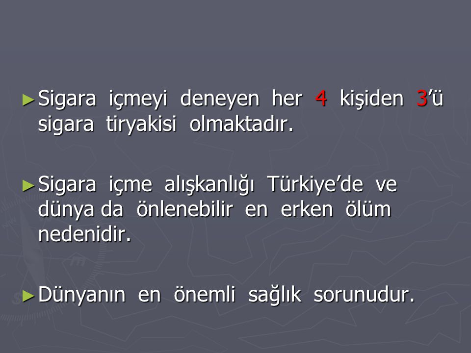 ► Sigara içmeyi deneyen her 4 kişiden 3'ü sigara tiryakisi olmaktadır. ► Sigara içme alışkanlığı Türkiye'de ve dünya da önlenebilir en erken ölüm nede