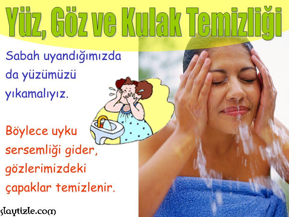 Her gece yatmadan önce ve sabah kalktıktan sonra yüzümüzü yıkamalıyız. Böylece akşama kadar yüzümüze yapışan kirler temizlenir.