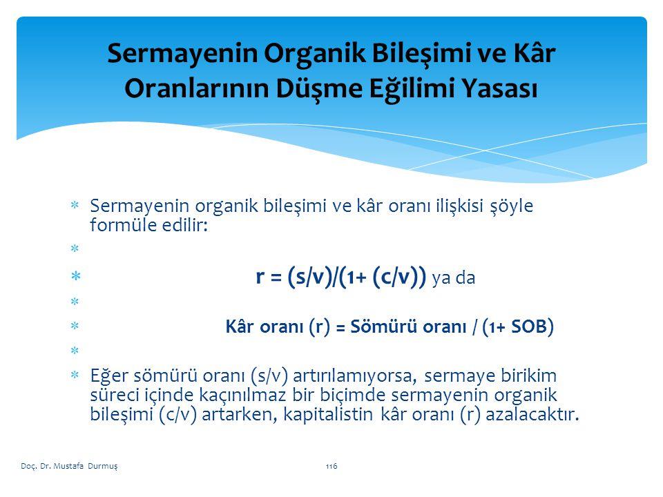  Sermayenin organik bileşimi ve kâr oranı ilişkisi şöyle formüle edilir:   r = (s/v)/(1+ (c/v)) ya da   Kâr oranı (r) = Sömürü oranı / (1+ SOB)   Eğer sömürü oranı (s/v) artırılamıyorsa, sermaye birikim süreci içinde kaçınılmaz bir biçimde sermayenin organik bileşimi (c/v) artarken, kapitalistin kâr oranı (r) azalacaktır.