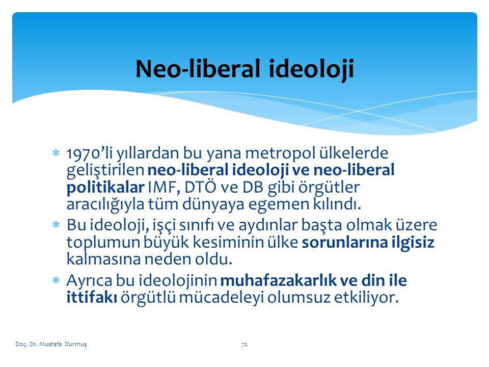  1970'li yıllardan bu yana metropol ülkelerde geliştirilen neo-liberal ideoloji ve neo-liberal politikalar IMF, DTÖ ve DB gibi örgütler aracılığıyla tüm dünyaya egemen kılındı.