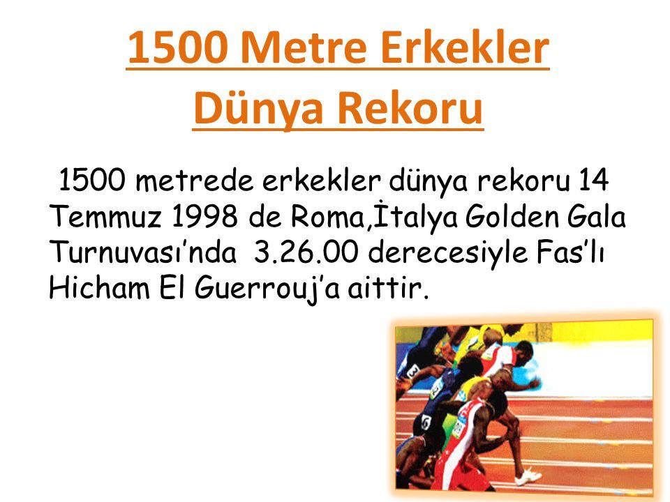1500 Metre Erkekler Dünya Rekoru 1500 metrede erkekler dünya rekoru 14 Temmuz 1998 de Roma,İtalya Golden Gala Turnuvası'nda 3.26.00 derecesiyle Fas'lı Hicham El Guerrouj'a aittir.