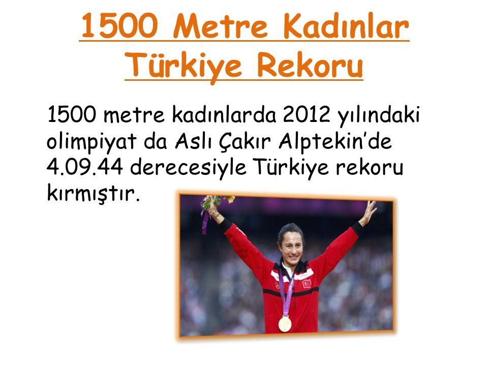1500 Metre Kadınlar Türkiye Rekoru 1500 metre kadınlarda 2012 yılındaki olimpiyat da Aslı Çakır Alptekin'de 4.09.44 derecesiyle Türkiye rekoru kırmışt
