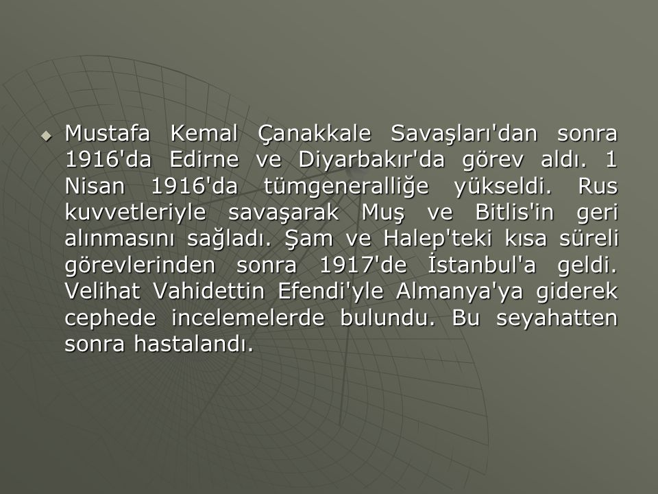  Mustafa Kemal Çanakkale Savaşları'dan sonra 1916'da Edirne ve Diyarbakır'da görev aldı. 1 Nisan 1916'da tümgeneralliğe yükseldi. Rus kuvvetleriyle s