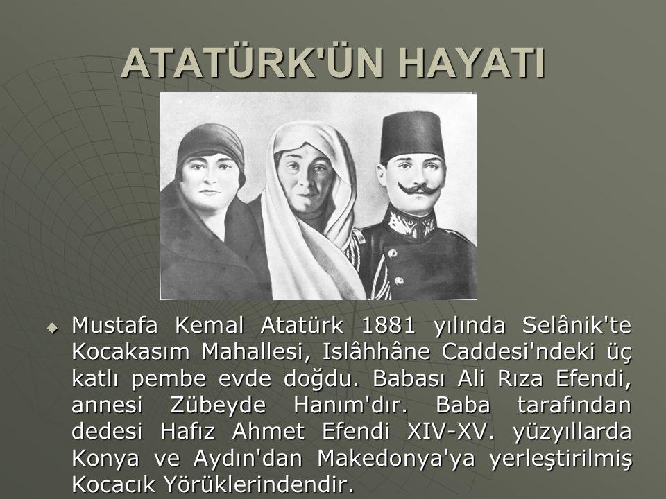 ATATÜRK'ÜN HAYATI  Mustafa Kemal Atatürk 1881 yılında Selânik'te Kocakasım Mahallesi, Islâhhâne Caddesi'ndeki üç katlı pembe evde doğdu. Babası Ali R