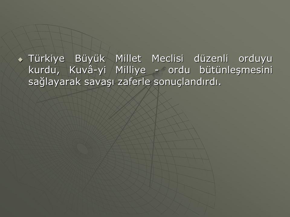  Türkiye Büyük Millet Meclisi düzenli orduyu kurdu, Kuvâ-yi Milliye - ordu bütünleşmesini sağlayarak savaşı zaferle sonuçlandırdı.