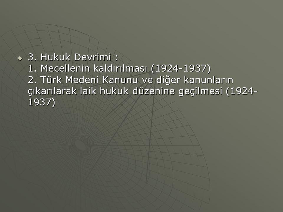  3. Hukuk Devrimi : 1. Mecellenin kaldırılması (1924-1937) 2. Türk Medeni Kanunu ve diğer kanunların çıkarılarak laik hukuk düzenine geçilmesi (1924-