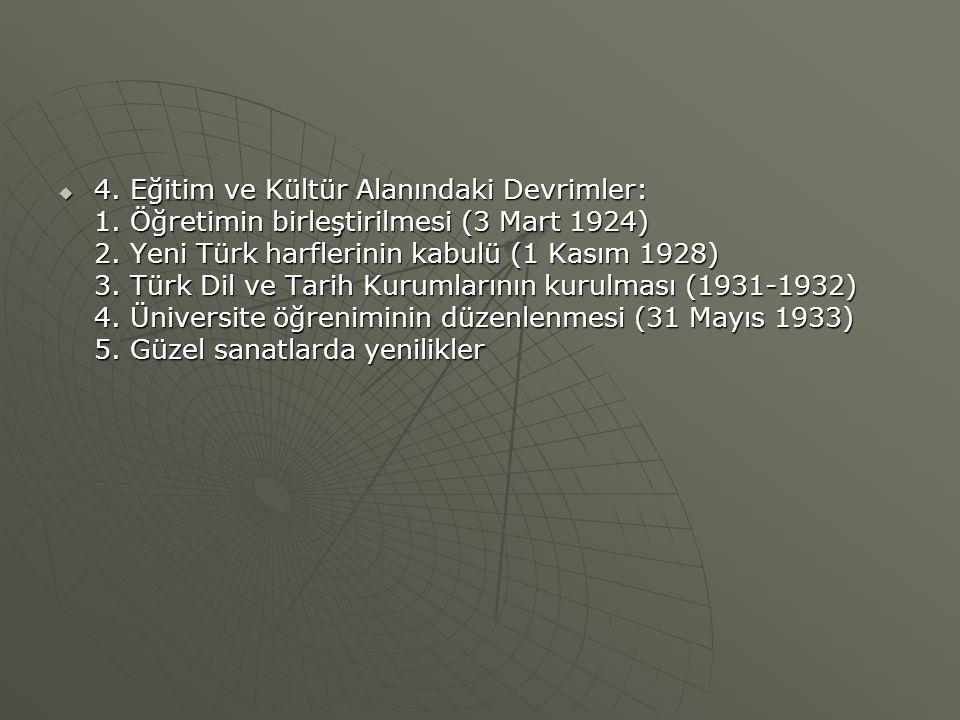  4. Eğitim ve Kültür Alanındaki Devrimler: 1. Öğretimin birleştirilmesi (3 Mart 1924) 2. Yeni Türk harflerinin kabulü (1 Kasım 1928) 3. Türk Dil ve T