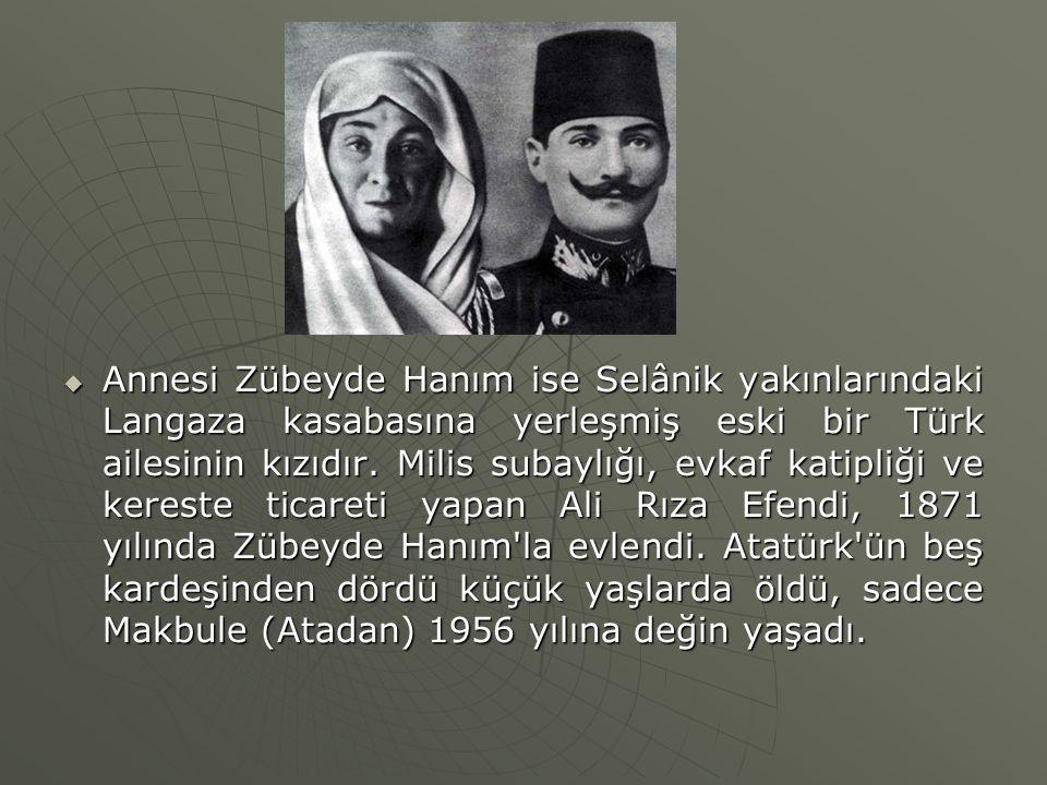  Annesi Zübeyde Hanım ise Selânik yakınlarındaki Langaza kasabasına yerleşmiş eski bir Türk ailesinin kızıdır. Milis subaylığı, evkaf katipliği ve ke