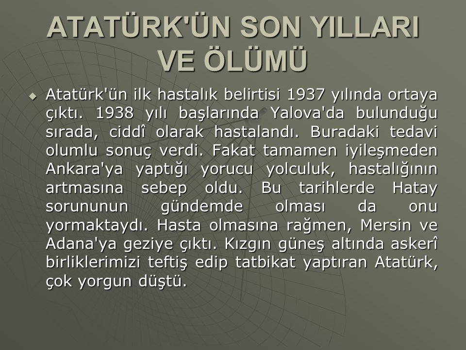ATATÜRK'ÜN SON YILLARI VE ÖLÜMÜ  Atatürk'ün ilk hastalık belirtisi 1937 yılında ortaya çıktı. 1938 yılı başlarında Yalova'da bulunduğu sırada, ciddî